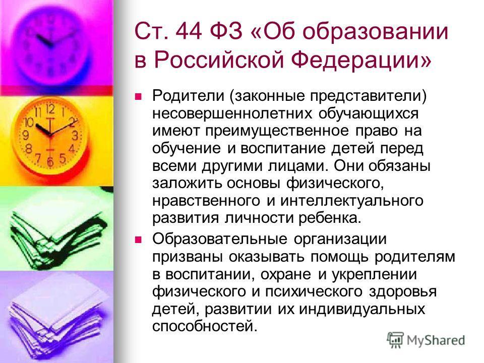 Ст. 44 ФЗ «Об образовании в Российской Федерации» Родители (законные представители) несовершеннолетних обучающихся имеют преимущественное право на обучение и воспитание детей перед всеми другими лицами. Они обязаны заложить основы физического, нравст