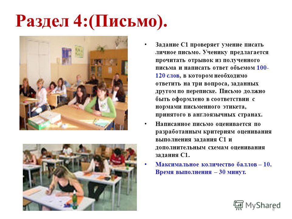 Раздел 4:(Письмо). Задание С1 проверяет умение писать личное письмо. Ученику предлагается прочитать отрывок из полученного письма и написать ответ объемом 100- 120 слов, в котором необходимо ответить на три вопроса, заданных другом по переписке. Пись