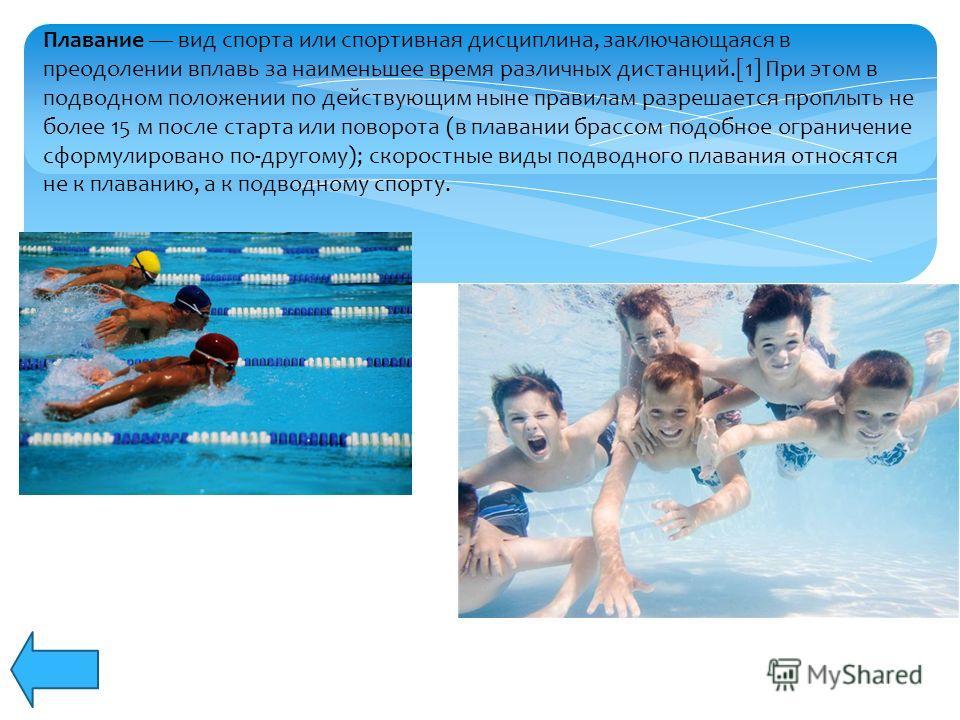 Плавание вид спорта или спортивная дисциплина, заключающаяся в преодолении вплавь за наименьшее время различных дистанций.[1] При этом в подводном положении по действующим ныне правилам разрешается проплыть не более 15 м после старта или поворота (в