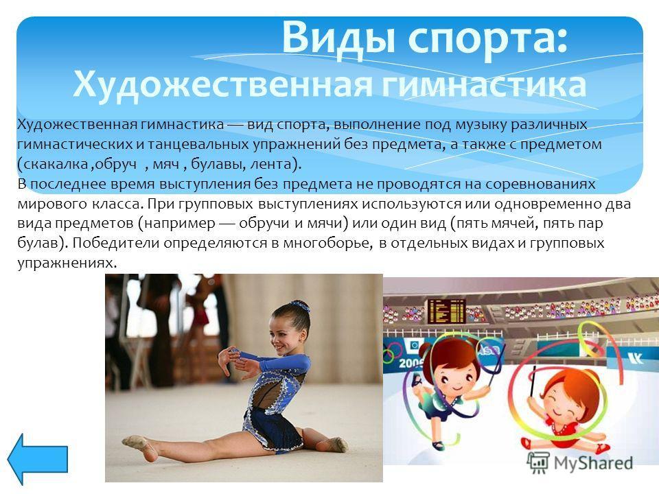 Виды спорта: Художественная гимнастика вид спорта, выполнение под музыку различных гимнастических и танцевальных упражнений без предмета, а также с предметом (скакалка,обруч, мяч, булавы, лента). В последнее время выступления без предмета не проводят