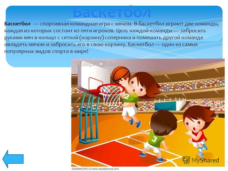 Баскетбол спортивная командная игра с мячом. В баскетбол играют две команды, каждая из которых состоит из пяти игроков. Цель каждой команды забросить руками мяч в кольцо с сеткой (корзину) соперника и помешать другой команде овладеть мячом и забросит