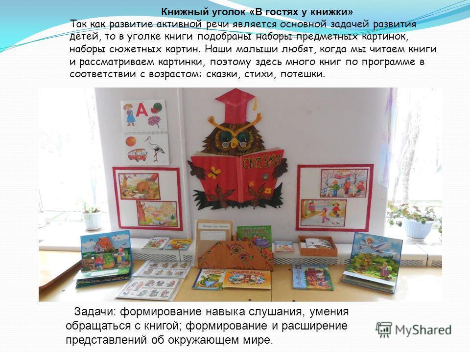 Книжный уголок «В гостях у книжки» Так как развитие активной речи является основной задачей развития детей, то в уголке книги подобраны наборы предметных картинок, наборы сюжетных картин. Наши малыши любят, когда мы читаем книги и рассматриваем карти