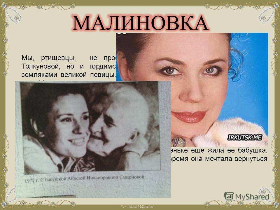 FokinaLida.75@mail.ru Мы, ртищевцы, не просто восхищаемся творчеством Валентины Толкуновой, но и гордимся тем, что являемся, в некотором роде, земляками великой певицы. Ее бабушка жила в Ртищевском районе, в селе Малиновка. Люди, оказавшиеся утром 26