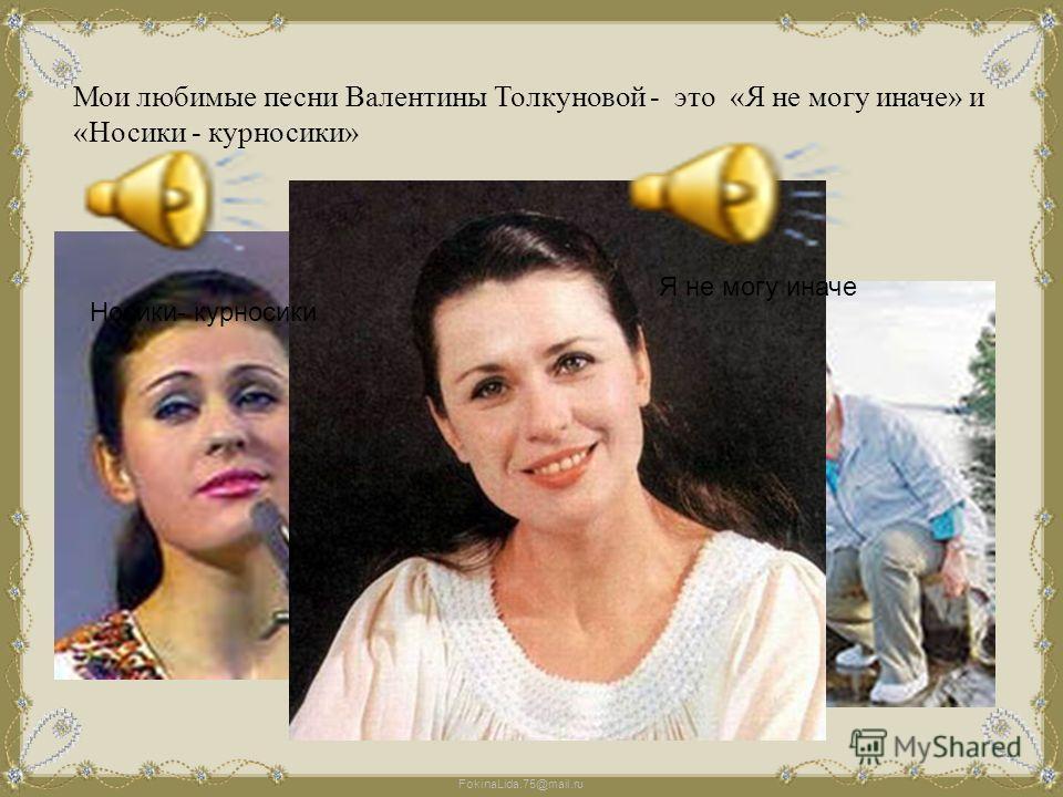 FokinaLida.75@mail.ru Мои любимые песни Валентины Толкуновой - это «Я не могу иначе» и «Носики - курносики» Голос Валентины Толкуновой остается в памяти каждого, кто хотя бы однажды услышал песню в ее исполнении. Созданный Валентиной Васильевной обра