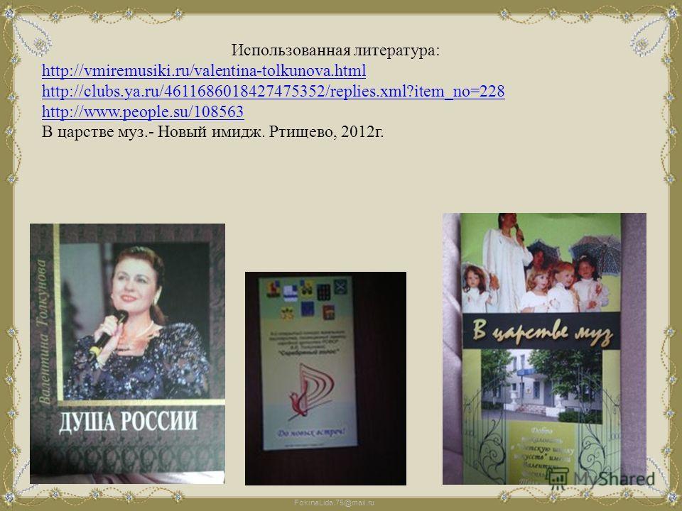 FokinaLida.75@mail.ru Использованная литература: http://vmiremusiki.ru/valentina-tolkunova.html http://clubs.ya.ru/4611686018427475352/replies.xml?item_no=228 http://www.people.su/108563 В царстве муз.- Новый имидж. Ртищево, 2012 г.