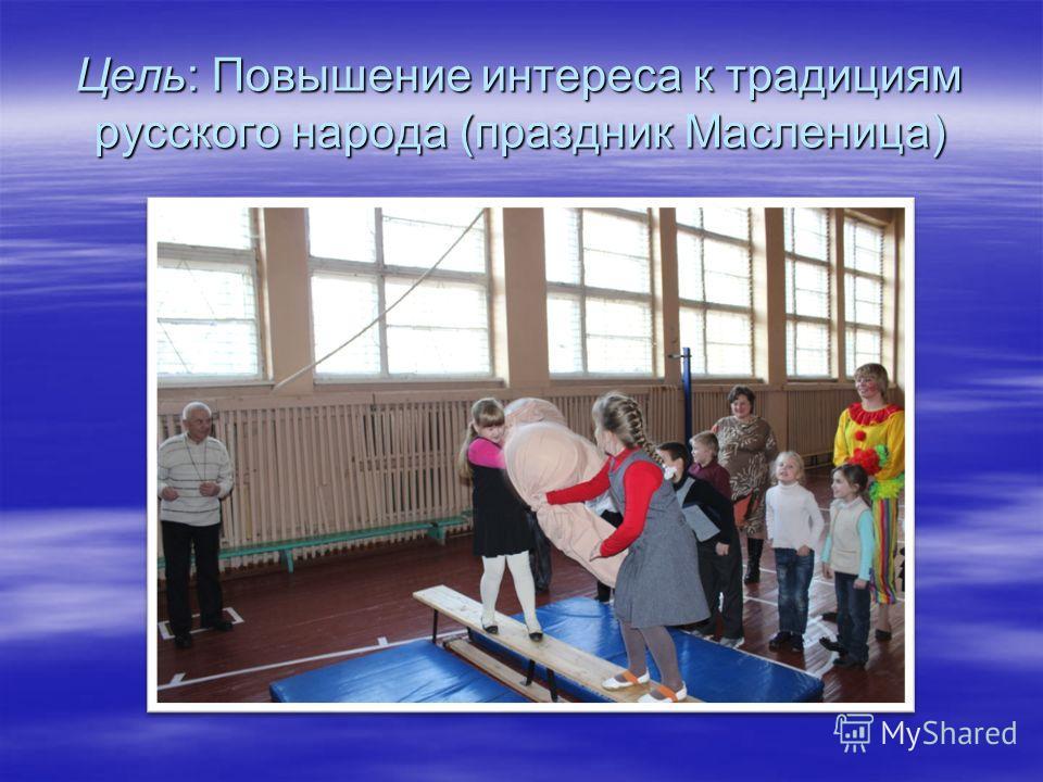 Цель: Повышение интереса к традициям русского народа (праздник Масленица)