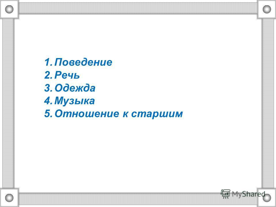1. Поведение 2. Речь 3. Одежда 4. Музыка 5. Отношение к старшим