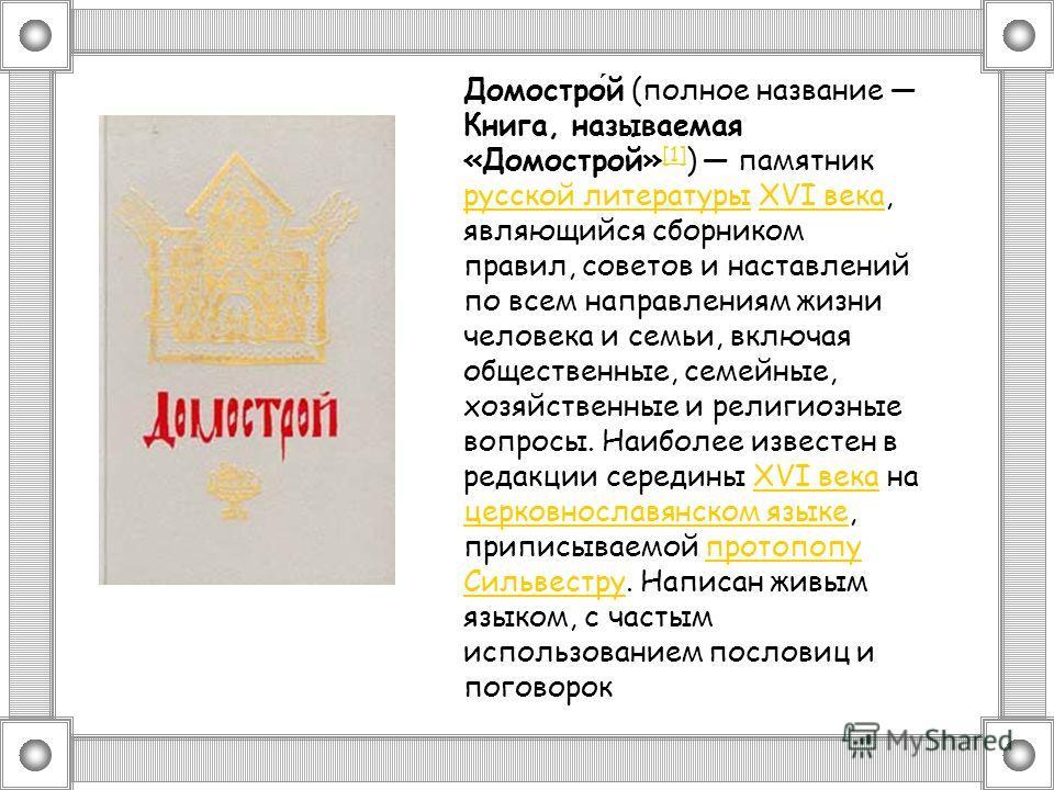 Домострой (полное название Книга, называемая «Домострой» [1] ) памятник русской литературы XVI века, являющийся сборником правил, советов и наставлений по всем направлениям жизни человека и семьи, включая общественные, семейные, хозяйственные и религ