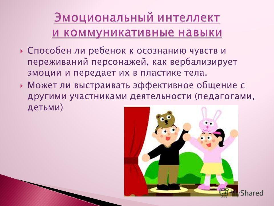 Способен ли ребенок к осознанию чувств и переживаний персонажей, как вербализирует эмоции и передает их в пластике тела. Может ли выстраивать эффективное общение с другими участниками деятельности (педагогами, детьми)
