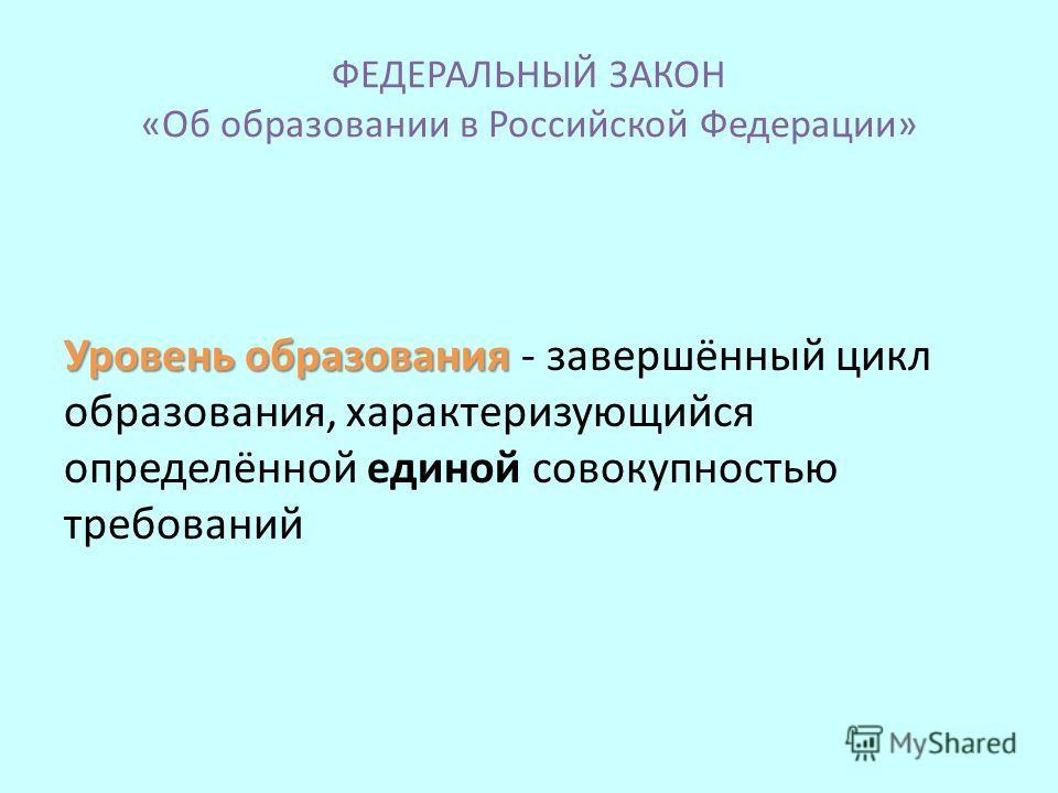 ФЕДЕРАЛЬНЫЙ ЗАКОН «Об образовании в Российской Федерации» Уровень образования Уровень образования - завершённый цикл образования, характеризующийся определённой единой совокупностью требований