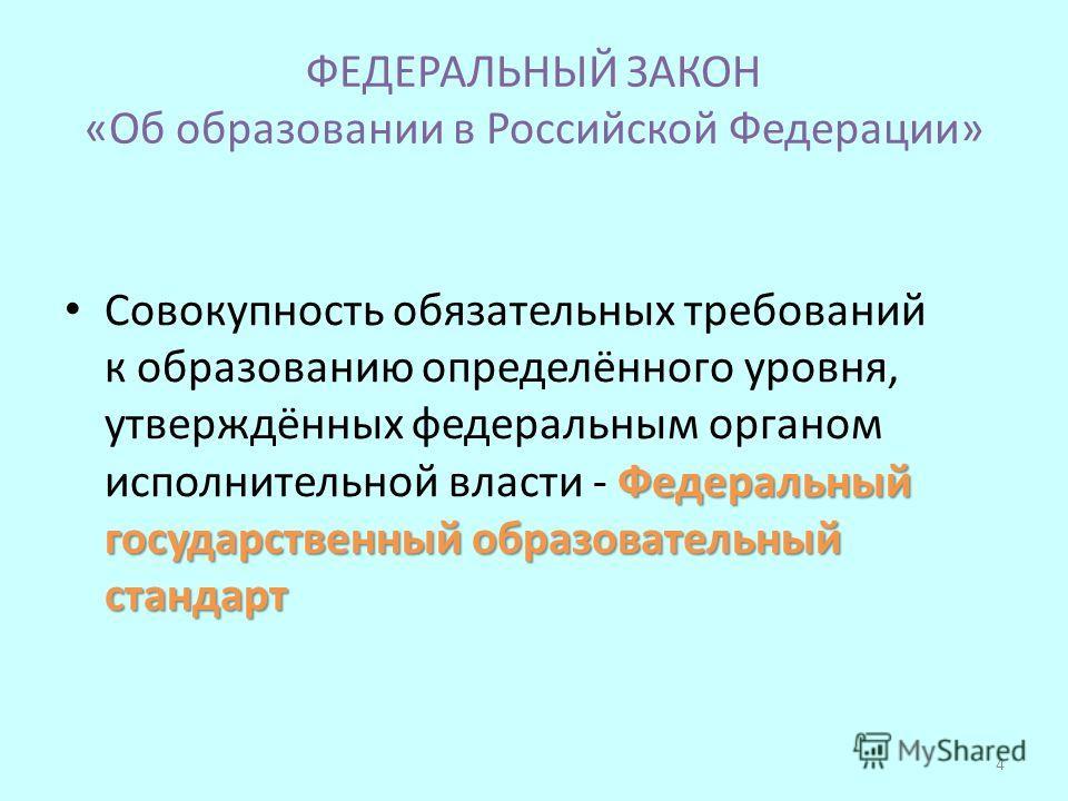 ФЕДЕРАЛЬНЫЙ ЗАКОН «Об образовании в Российской Федерации» Федеральный государственный образовательный стандарт Совокупность обязательных требований к образованию определённого уровня, утверждённых федеральным органом исполнительной власти - Федеральн