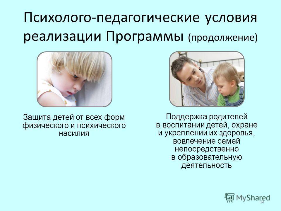 42 Защита детей от всех форм физического и психического насилия Поддержка родителей в воспитании детей, охране и укреплении их здоровья, вовлечение семей непосредственно в образовательную деятельность Психолого-педагогические условия реализации Прогр