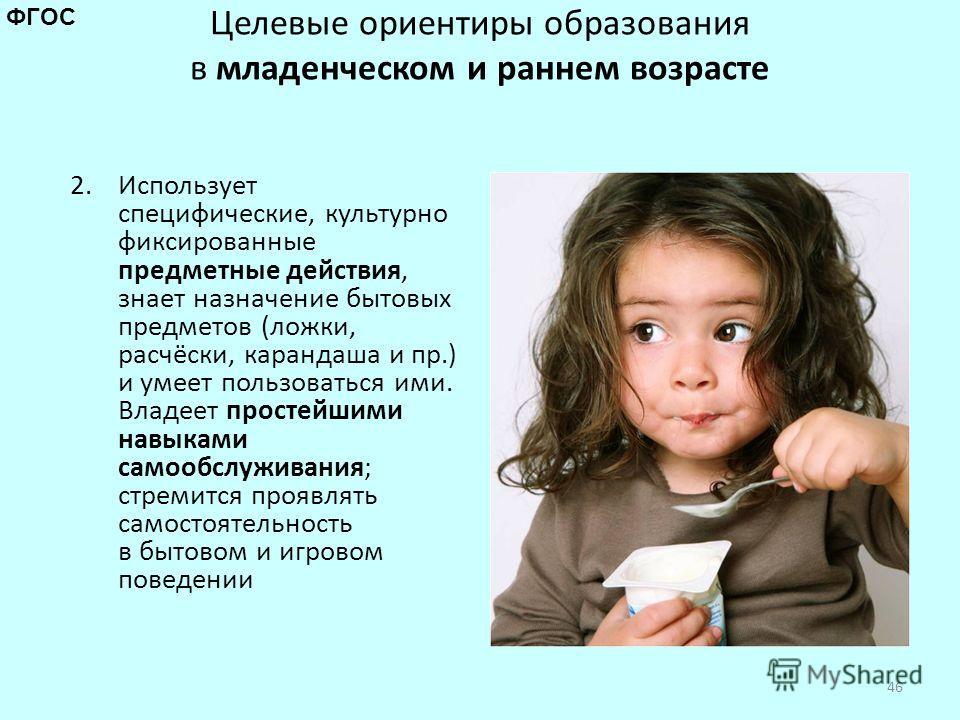 Целевые ориентиры образования в младенческом и раннем возрасте 2. Использует специфические, культурно фиксированные предметные действия, знает назначение бытовых предметов (ложки, расчёски, карандаша и пр.) и умеет пользоваться ими. Владеет простейши