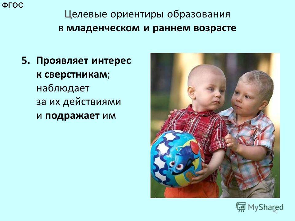 Целевые ориентиры образования в младенческом и раннем возрасте 5. Проявляет интерес к сверстникам; наблюдает за их действиями и подражает им 49 ФГОС