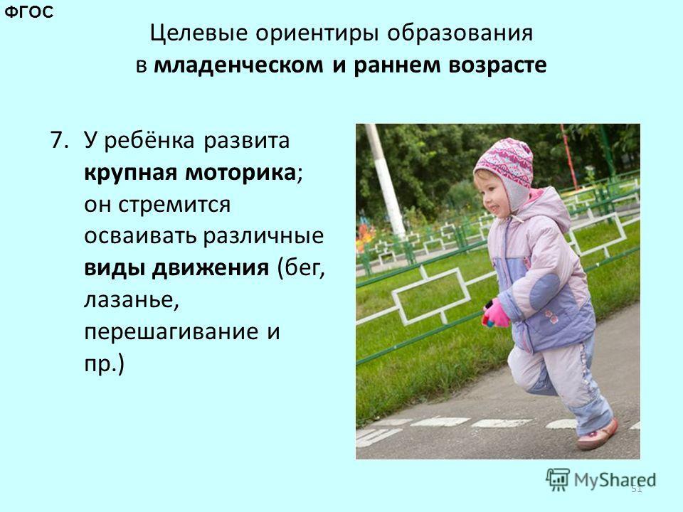 Целевые ориентиры образования в младенческом и раннем возрасте 7. У ребёнка развита крупная моторика; он стремится осваивать различные виды движения (бег, лазанье, перешагивание и пр.) 51 ФГОС