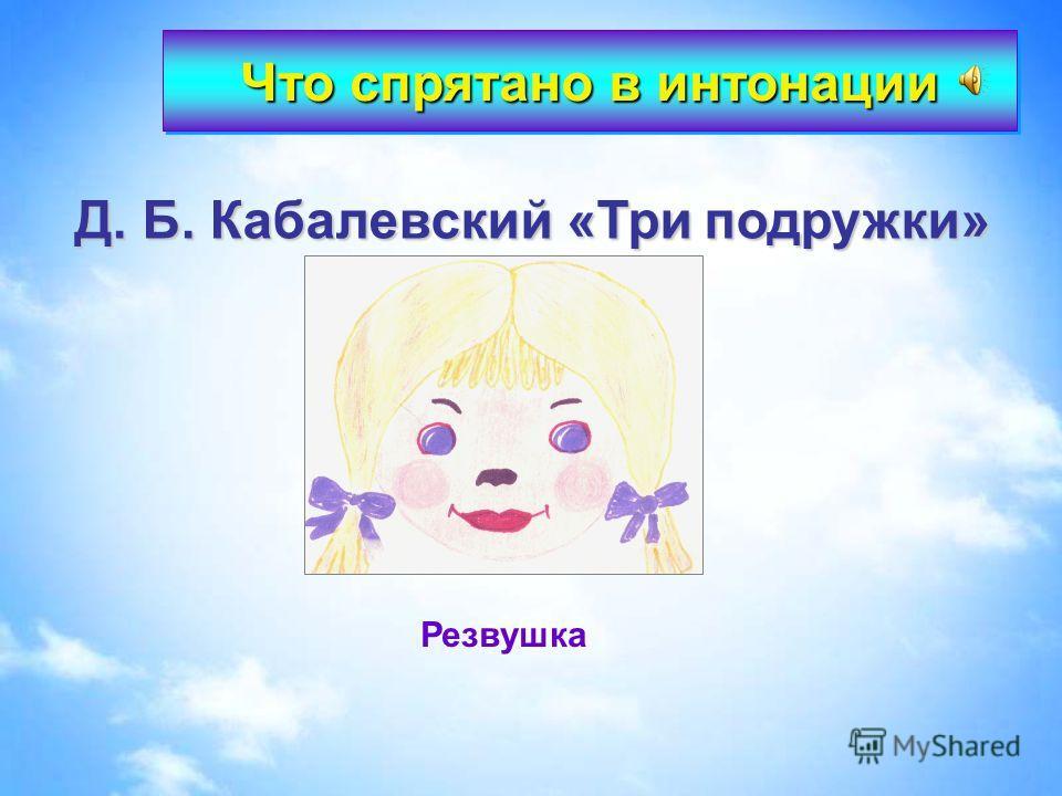 Д. Б. Кабалевский «Три подружки» Резвушка Что спрятано в интонации