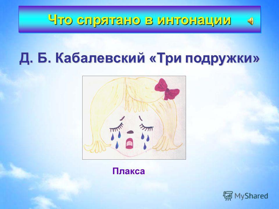Д. Б. Кабалевский «Три подружки» Плакса Что спрятано в интонации