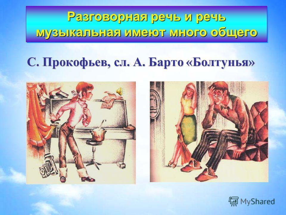 С. Прокофьев, сл. А. Барто «Болтунья» Разговорная речь и речь музыкальная имеют много общего