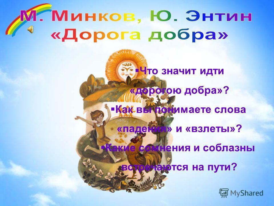 Что значит идти «дорогою добра»? Как вы понимаете слова «падения» и «взлеты»? Какие сомнения и соблазны встречаются на пути?