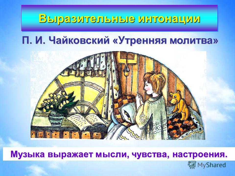 П. И. Чайковский «Утренняя молитва» Музыка выражает мысли, чувства, настроения. Выразительные интонации