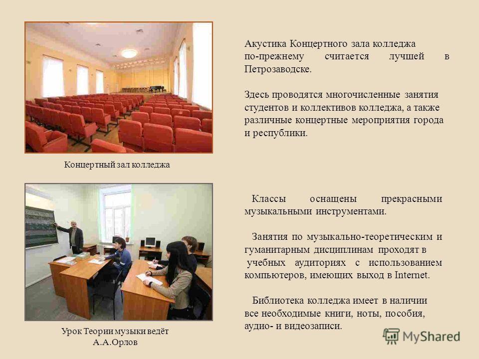 Акустика Концертного зала колледжа по-прежнему считается лучшей в Петрозаводске. Здесь проводятся многочисленные занятия студентов и коллективов колледжа, а также различные концертные мероприятия города и республики. Классы оснащены прекрасными музык
