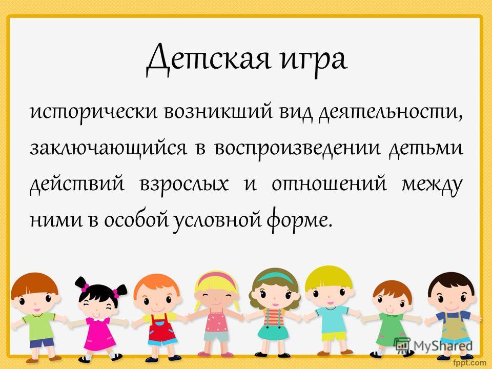 Детская игра исторически возникший вид деятельности, заключающийся в воспроизведении детьми действий взрослых и отношений между ними в особой условной форме.