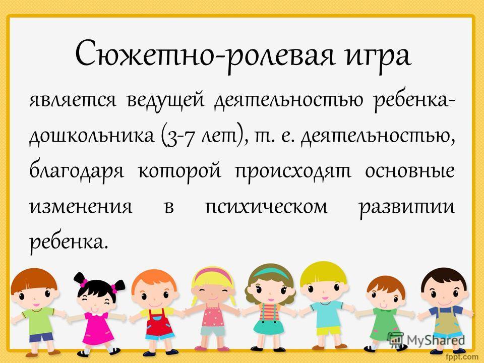 Сюжетно-ролевая игра является ведущей деятельностью ребенка- дошкольника (3-7 лет), т. е. деятельностью, благодаря которой происходят основные изменения в психическом развитии ребенка.