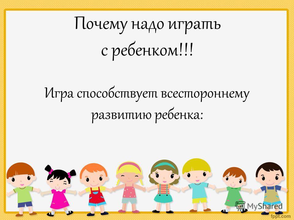 Почему надо играть с ребенком!!! Игра способствует всестороннему развитию ребенка: