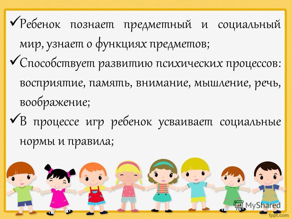 Ребенок познает предметный и социальный мир, узнает о функциях предметов; Способствует развитию психических процессов: восприятие, память, внимание, мышление, речь, воображение; В процессе игр ребенок усваивает социальные нормы и правила;