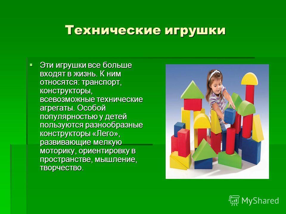 Технические игрушки Эти игрушки все больше входят в жизнь. К ним относятся: транспорт, конструкторы, всевозможные технические агрегаты. Особой популярностью у детей пользуются разнообразные конструкторы «Лего», развивающие мелкую моторику, ориентиров