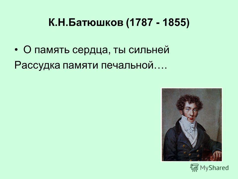 К.Н.Батюшков (1787 - 1855) О память сердца, ты сильней Рассудка памяти печальной….