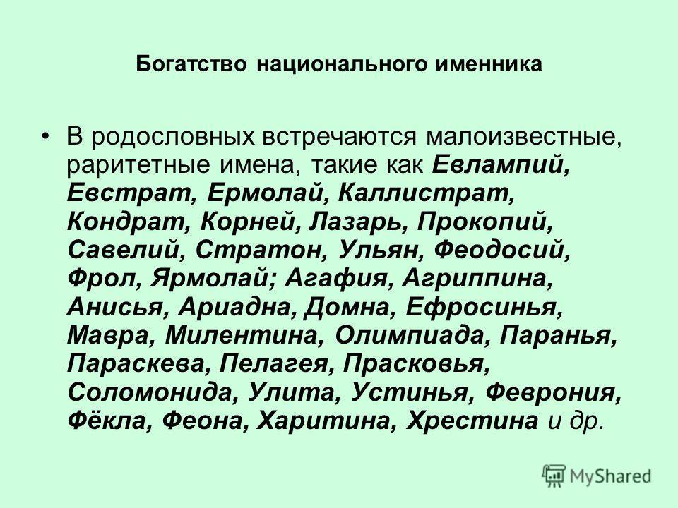 Богатство национального именинника В родословных встречаются малоизвестные, раритетные имена, такие как Евлампий, Евстрат, Ермолай, Каллистрат, Кондрат, Корней, Лазарь, Прокопий, Савелий, Стратон, Ульян, Феодосий, Фрол, Ярмолай; Агафия, Агриппина, Ан