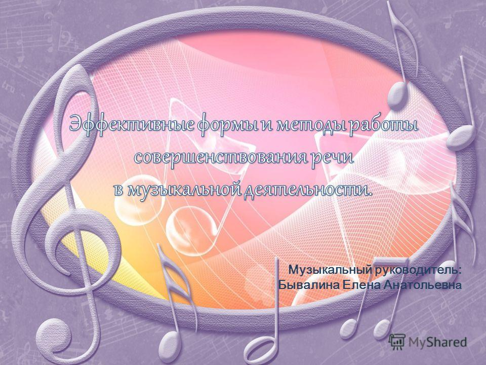 Музыкальный руководитель: Бывалина Елена Анатольевн а