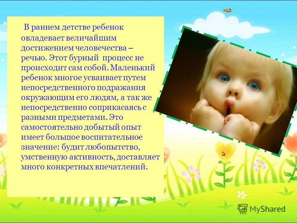 В раннем детстве ребенок овладевает величайшим достижением человечества – речью. Этот бурный процесс не происходит сам собой. Маленький ребенок многое усваивает путем непосредственного подражания окружающим его людям, а так же непосредственно соприка