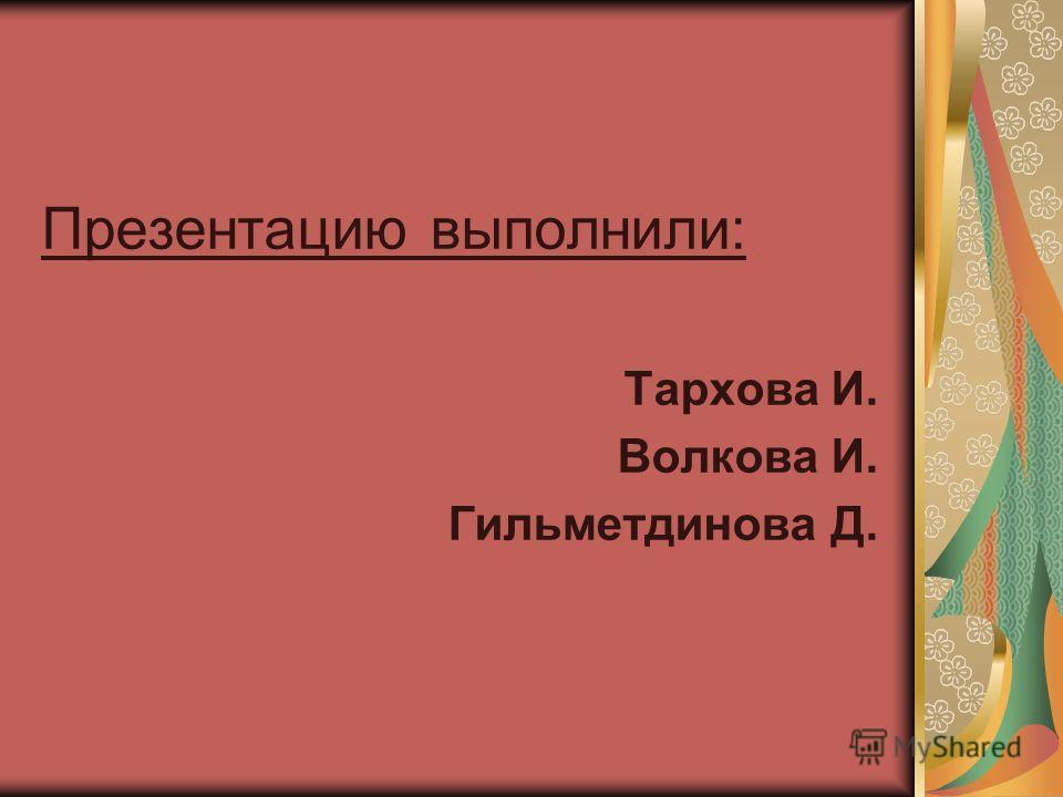Презентацию выполнили: Тархова И. Волкова И. Гильметдинова Д.