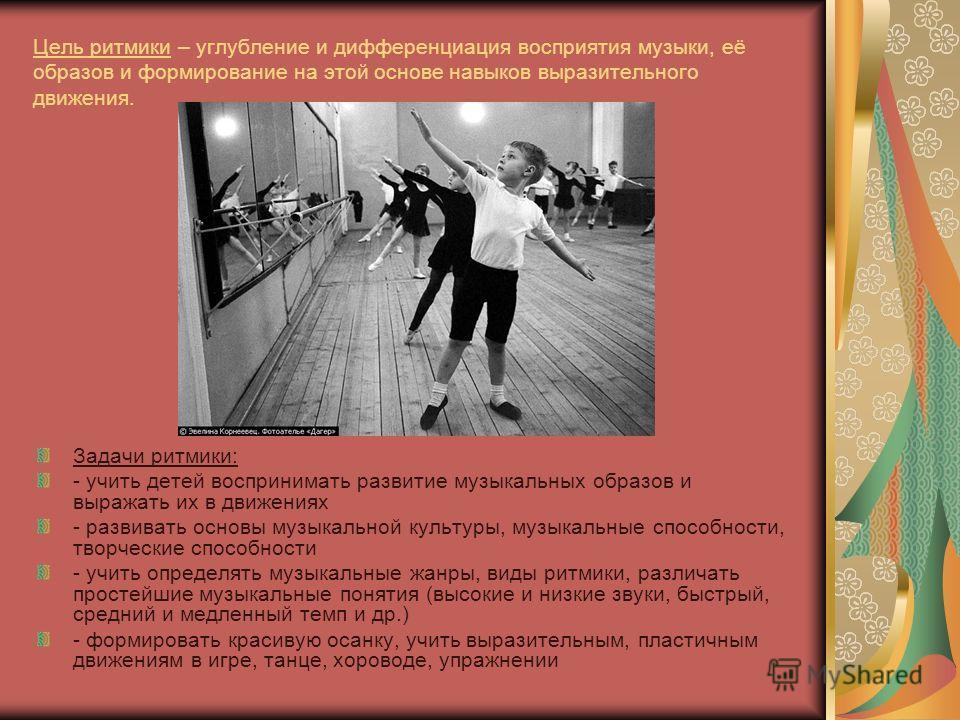 Цель ритмики – углубление и дифференциация восприятия музыки, её образов и формирование на этой основе навыков выразительного движения. Задачи ритмики: - учить детей воспринимать развитие музыкальных образов и выражать их в движениях - развивать осно