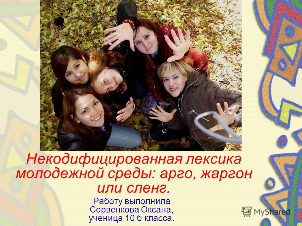 Некодифицированная лексика молодежной среды: арго, жаргон или сленг. Работу выполнила Сорвенкова Оксана, ученица 10 б класса.