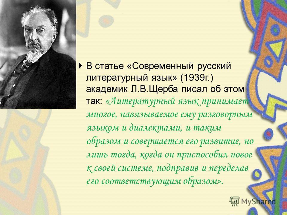 В статье «Современный русский литературный язык» (1939 г.) академик Л.В.Щерба писал об этом так: «Литературный язык принимает многое, навязываемое ему разговорным языком и диалектами, и таким образом и совершается его развитие, но лишь тогда, когда о
