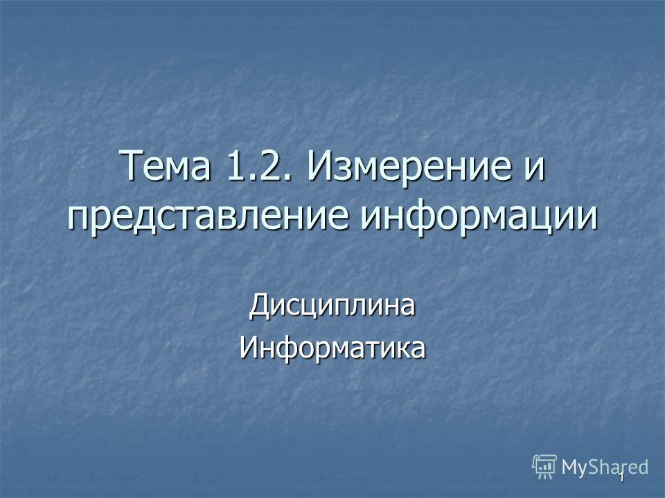 1 Тема 1.2. Измерение и представление информации Дисциплина Информатика