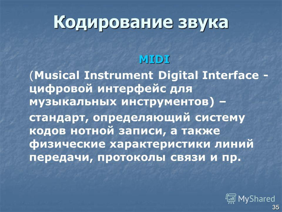 35 Кодирование звука MIDI (Musical Instrument Digital Interface - цифровой интерфейс для музыкальных инструментов) – стандарт, определяющий систему кодов нотной записи, а также физические характеристики линий передачи, протоколы связи и пр.