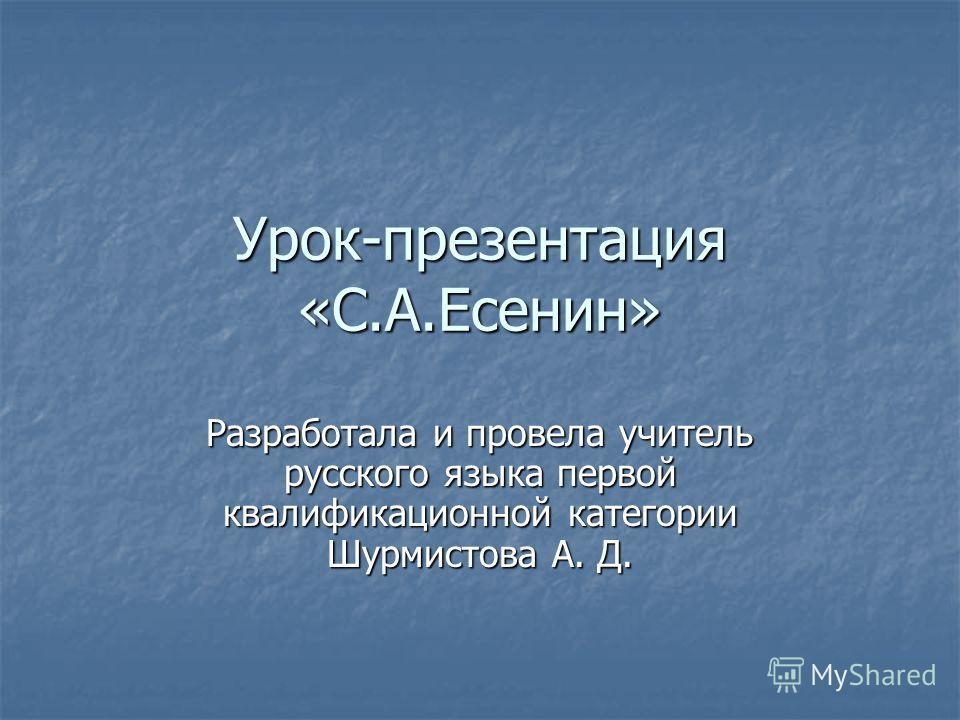 Урок-презентация «С.А.Есенин» Разработала и провела учитель русского языка первой квалификационной категории Шурмистова А. Д.
