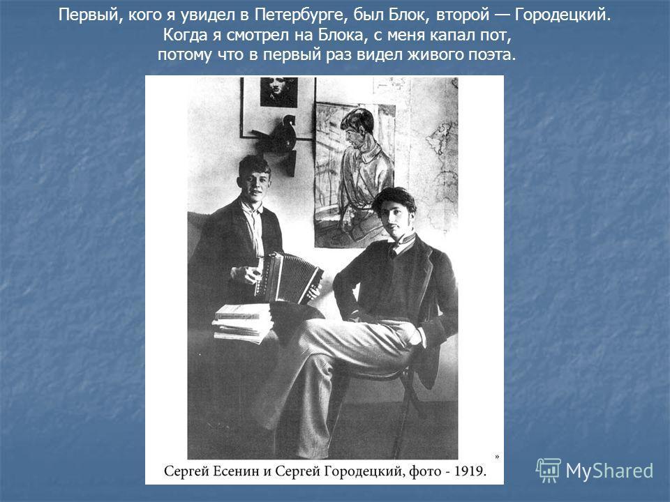 Первый, кого я увидел в Петербурге, был Блок, второй Городецкий. Когда я смотрел на Блока, с меня капал пот, потому что в первый раз видел живого поэта.