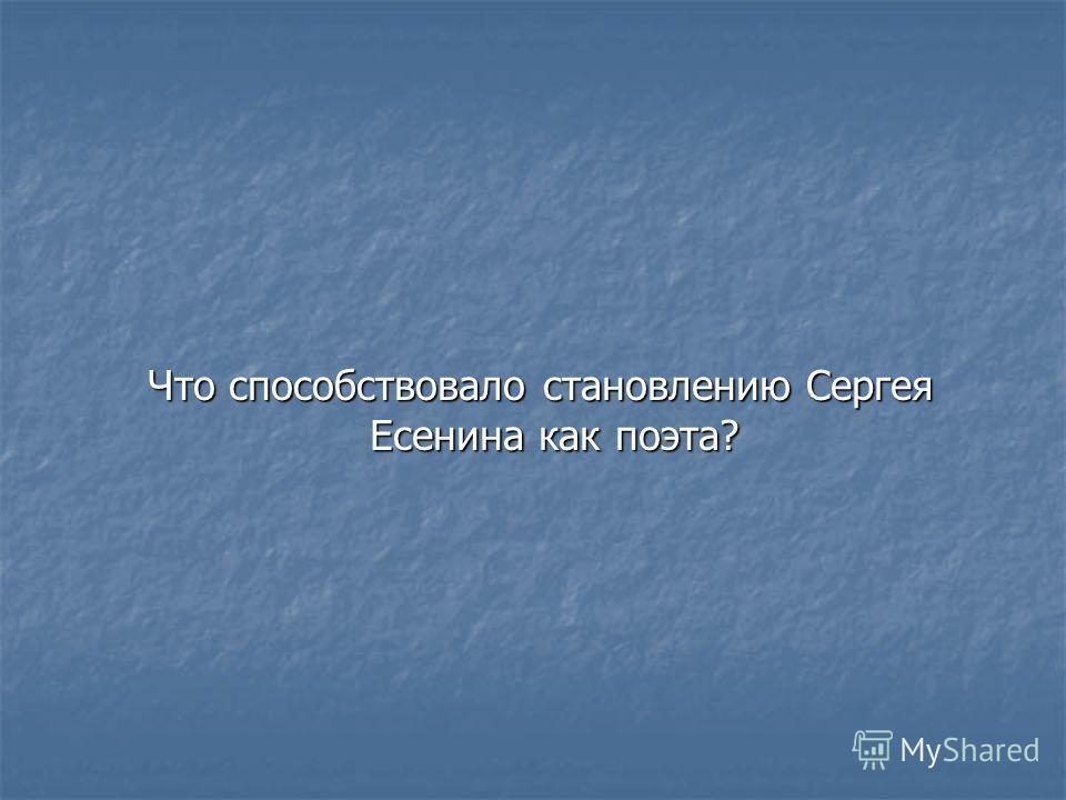 Что способствовало становлению Сергея Есенина как поэта? Что способствовало становлению Сергея Есенина как поэта?