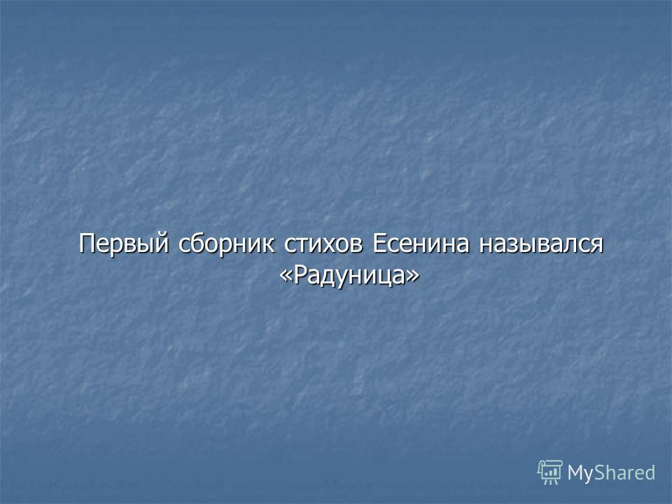Первый сборник стихов Есенина назывался «Радуница» Первый сборник стихов Есенина назывался «Радуница»