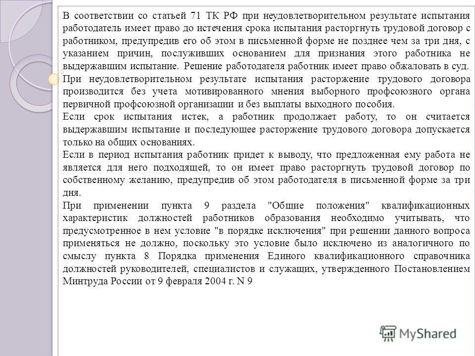 В соответствии со статьей 71 ТК РФ при неудовлетворительном результате испытания работодатель имеет право до истечения срока испытания расторгнуть трудовой договор с работником, предупредив его об этом в письменной форме не позднее чем за три дня, с