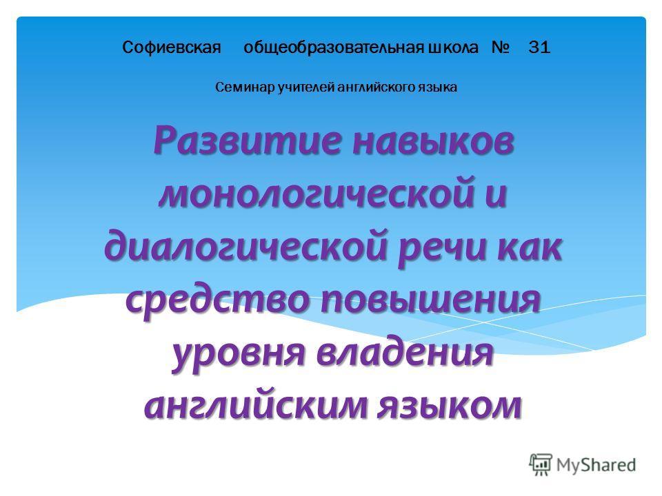 Развитие навыков монологической и диалогической речи как средство повышения уровня владения английским языком Софиевская общеобразовательная школа 31 Семинар учителей английского языка