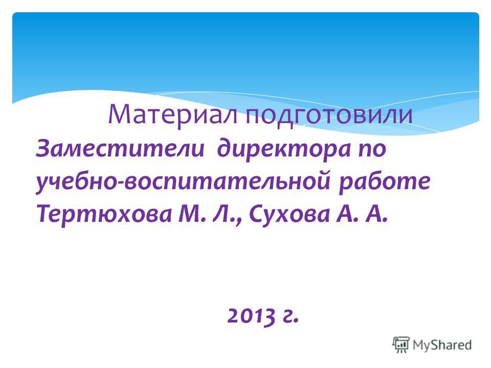 Материал подготовили Заместители директора по учебно-воспитательной работе Тертюхова М. Л., Сухова А. А. 2013 г. А.