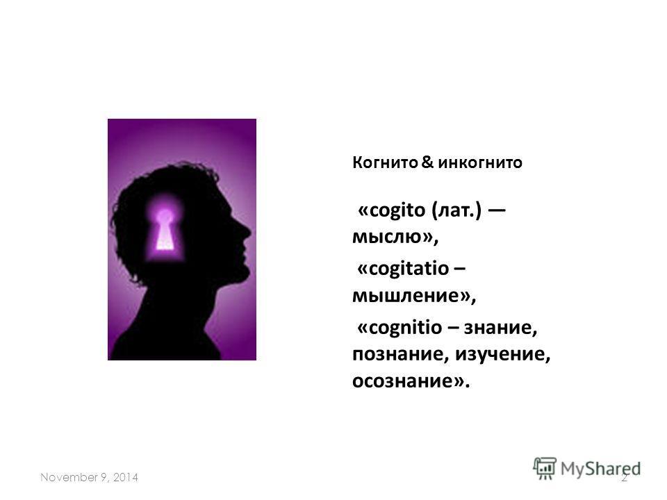 Когнито & инкогнито «cogito (лат.) мыслю», «cogitatio – мышление», «cognitio – знание, познание, изучение, осознание». November 9, 20142