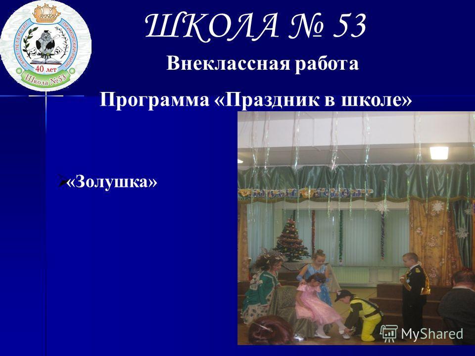 ШКОЛА 53 Внеклассная работа Программа «Праздник в школе» «Золушка»