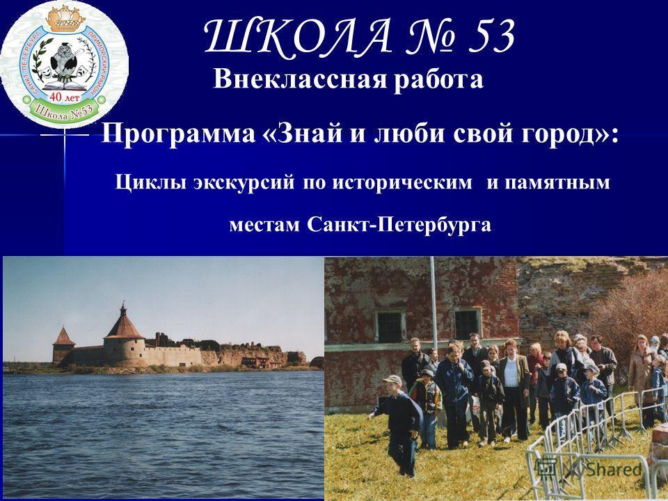 ШКОЛА 53 Программа «Знай и люби свой город»: Циклы экскурсий по историческим и памятным местам Санкт-Петербурга Внеклассная работа